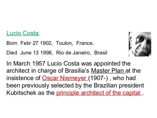 Lucio Costa  Born Febr 27 1902, Toulon, France.  Died June 13 1998, Rio de Janeiro, Brasil  In March 1957 Lucio Costa was ...