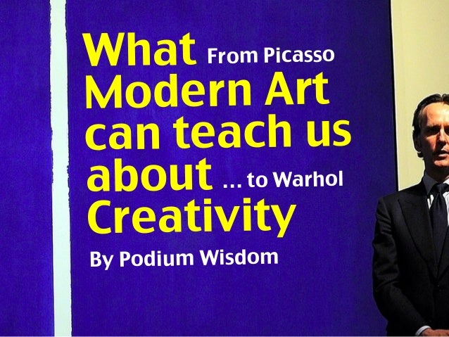 What Modern Art can teach us about Creativity … to Warhol From Picasso By Podium Wisdom