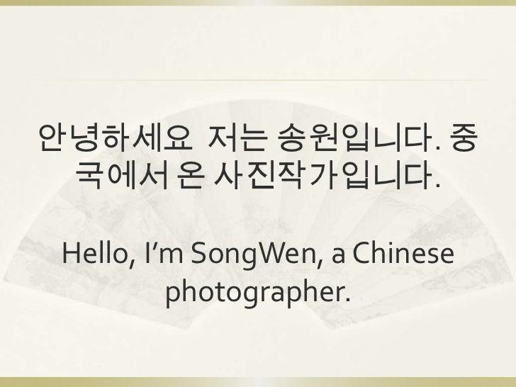 안녕하세요 저는 송원입니다. 중 국에서 온 사진작가입니다.Hello, I'm SongWen, a Chinese         photographer.