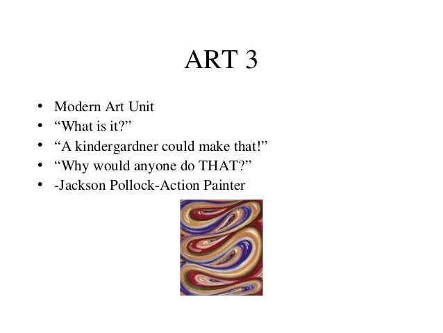 "ART 3 • • • • •  Modern Art Unit ""What is it?"" ""A kindergardner could make that!"" ""Why would anyone do THAT?"" -Jackson Pol..."
