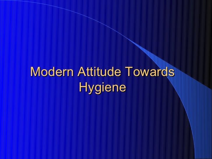 Modern Attitude Towards       Hygiene