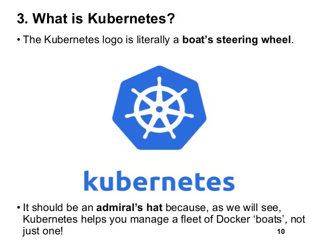 3. What is Kubernetes? • The Kubernetes logo is literally a boat's steering wheel. • It should be an admiral's hat because...