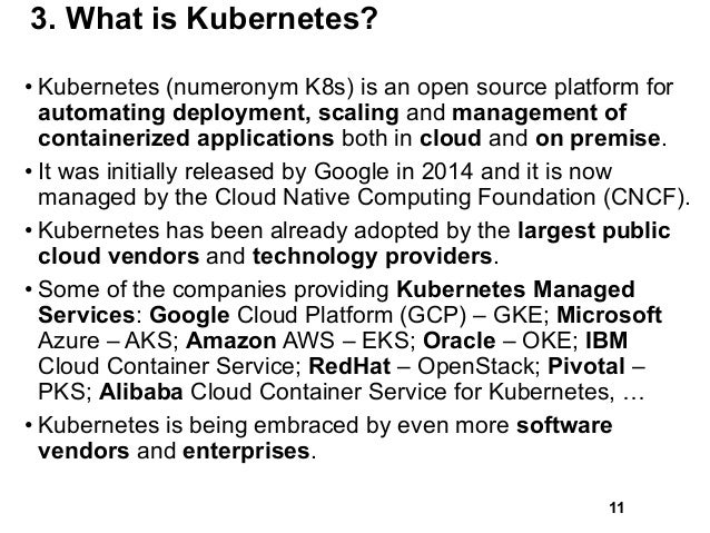3. What is Kubernetes? • Kubernetes (numeronym K8s) is an open source platform for automating deployment, scaling and mana...