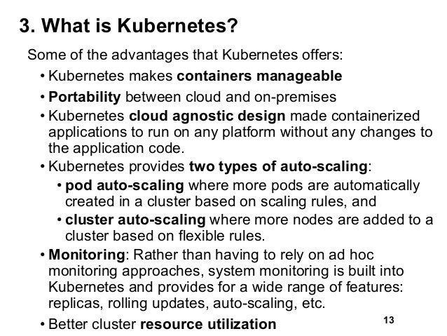 3. What is Kubernetes? Some of the advantages that Kubernetes offers: • Kubernetes makes containers manageable • Portabili...