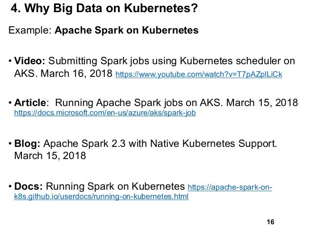 4. Why Big Data on Kubernetes? Example: Apache Spark on Kubernetes • Video: Submitting Spark jobs using Kubernetes schedul...