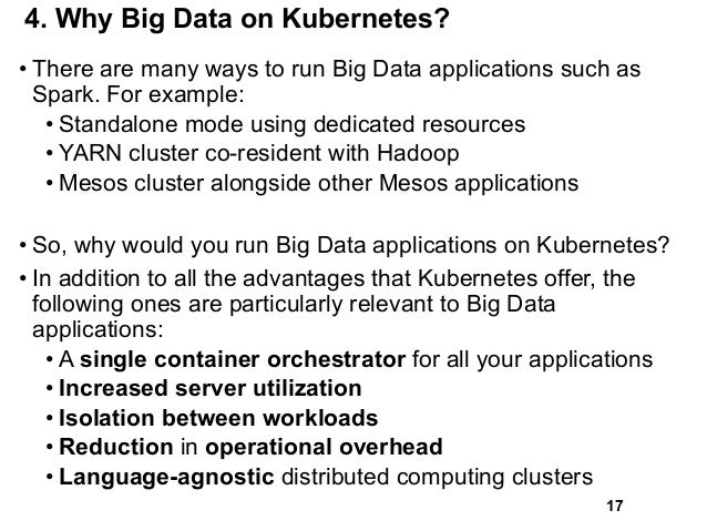 4. Why Big Data on Kubernetes? • There are many ways to run Big Data applications such as Spark. For example: • Standalone...