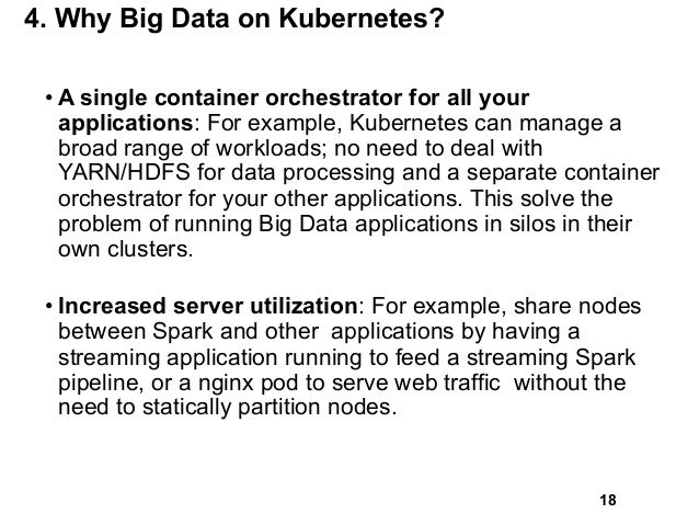 4. Why Big Data on Kubernetes? • A single container orchestrator for all your applications: For example, Kubernetes can ma...