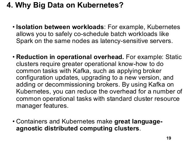 4. Why Big Data on Kubernetes? • Isolation between workloads: For example, Kubernetes allows you to safely co-schedule bat...