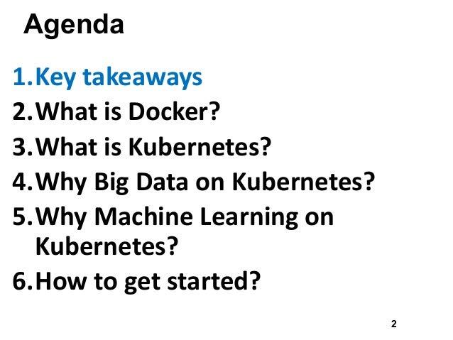 Agenda 1.Keytakeaways 2.WhatisDocker? 3.WhatisKubernetes? 4.WhyBigDataonKubernetes? 5.WhyMachineLearningon Ku...