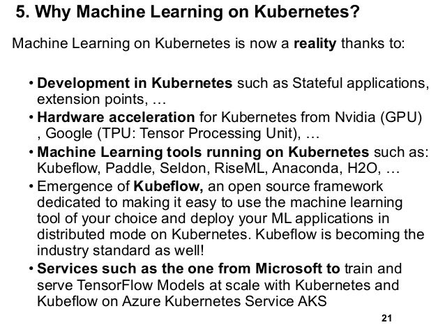5. Why Machine Learning on Kubernetes? Machine Learning on Kubernetes is now a reality thanks to: • Development in Kuberne...