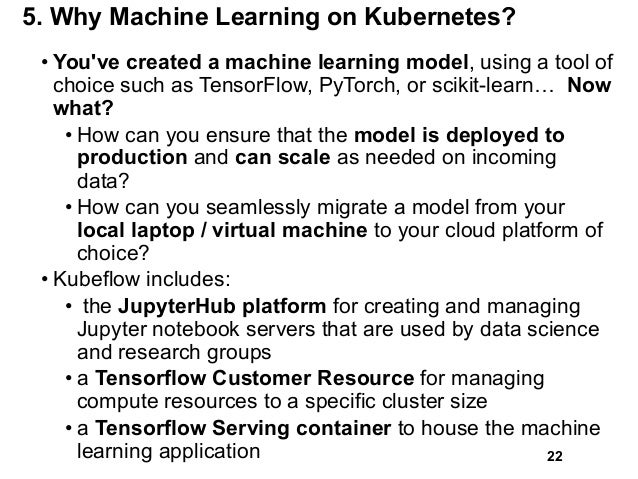 5. Why Machine Learning on Kubernetes? • You've created a machine learning model, using a tool of choice such as TensorFlo...