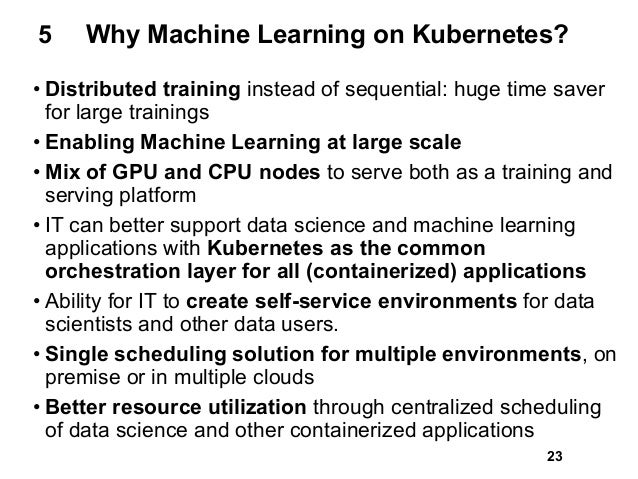 5 Why Machine Learning on Kubernetes? • Distributed training instead of sequential: huge time saver for large trainings • ...