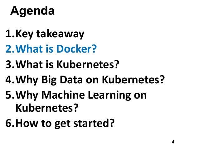 Agenda 1.Keytakeaway 2.WhatisDocker? 3.WhatisKubernetes? 4.WhyBigDataonKubernetes? 5.WhyMachineLearningon Kub...