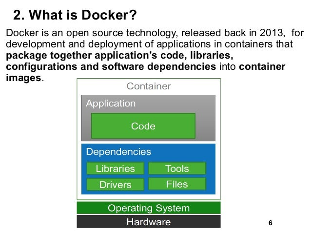 2. What is Docker? Docker is an open source technology, released back in 2013, for development and deployment of applicati...