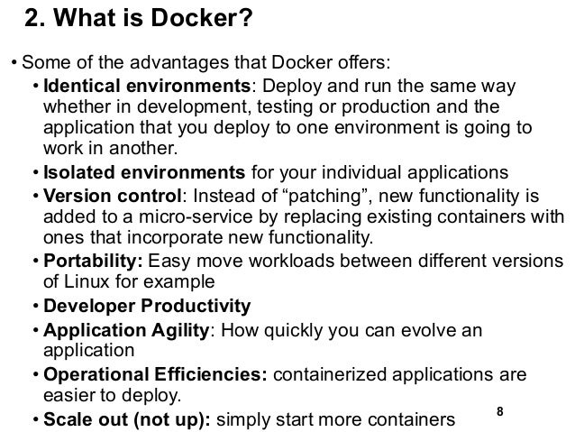 2. What is Docker? • Some of the advantages that Docker offers: • Identical environments: Deploy and run the same way whet...