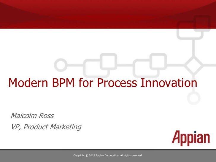 Modern BPM for Process InnovationMalcolm RossVP, Product Marketing                  Copyright © 2012 Appian Corporation. A...