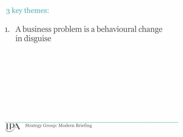 3 key themes:1. A business problem is a behavioural change   in disguise     Strategy Group: Modern Briefing