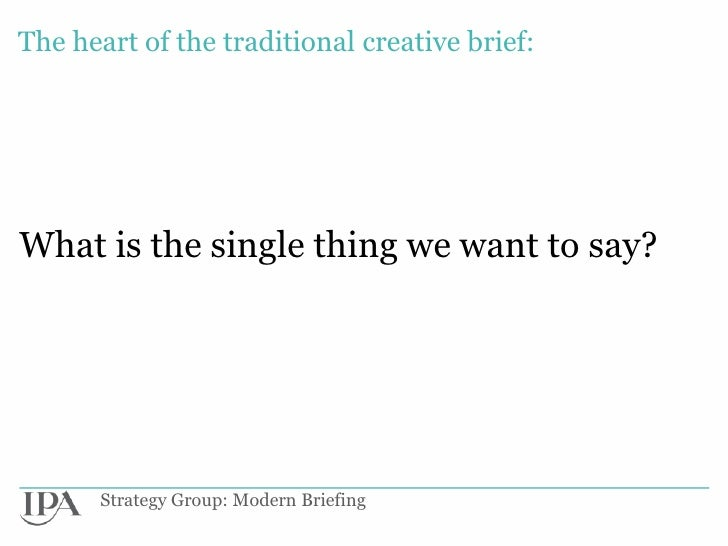 The heart of the traditional creative brief:What is the single thing we want to say?      Strategy Group: Modern Briefing