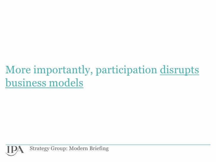 More importantly, participation disruptsbusiness models     Strategy Group: Modern Briefing