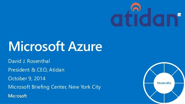 Microsoft Azure David J. Rosenthal President & CEO, Atidan October 9, 2014 Microsoft Briefing Center, New York City Modern...