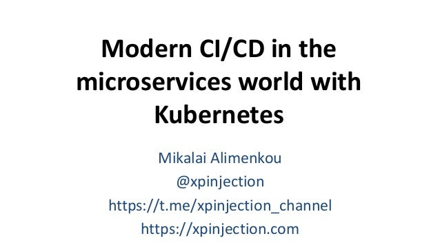 Modern CI/CD in the microservices world with Kubernetes Mikalai Alimenkou @xpinjection https://t.me/xpinjection_channel ht...