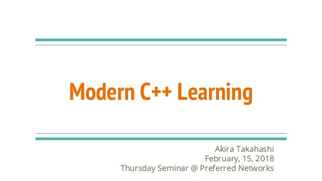 Modern C++ Learning Akira Takahashi February, 15, 2018 Thursday Seminar @ Preferred Networks