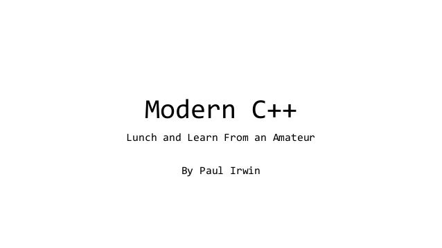Modern C++  Lunch and Learn From an Amateur  By Paul Irwin