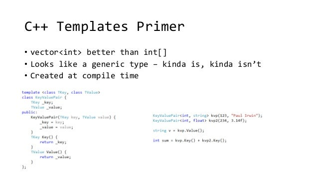 C++ Templates Primer  • vector<int> better than int[]  • Looks like a generic type – kinda is, kinda isn't  • Created at c...