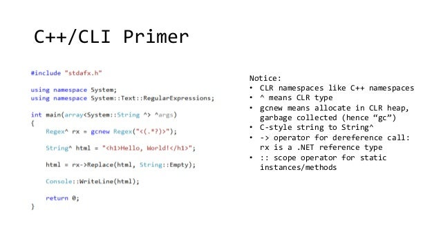 C++/CLI Primer  Notice:  • CLR namespaces like C++ namespaces  • ^ means CLR type  • gcnew means allocate in CLR heap,  ga...