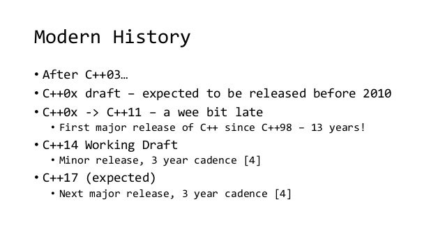 Modern History  • After C++03…  • C++0x draft – expected to be released before 2010  • C++0x -> C++11 – a wee bit late  • ...