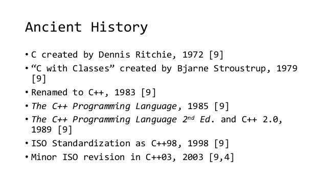 """Ancient History  • C created by Dennis Ritchie, 1972 [9]  • """"C with Classes"""" created by Bjarne Stroustrup, 1979  [9]  • Re..."""