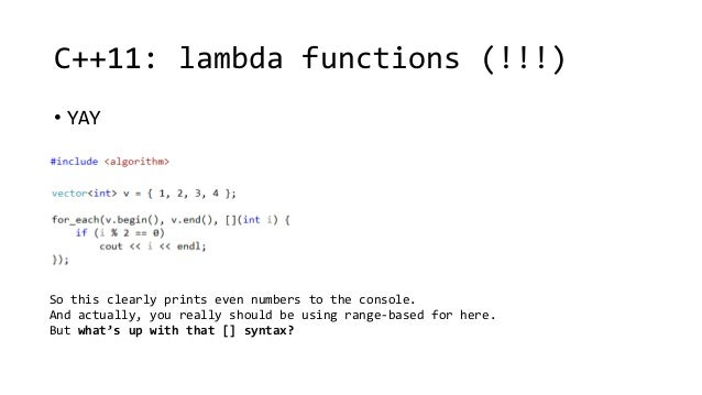 C++11: lambda functions (!!!)  • YAY  So this clearly prints even numbers to the console.  And actually, you really should...