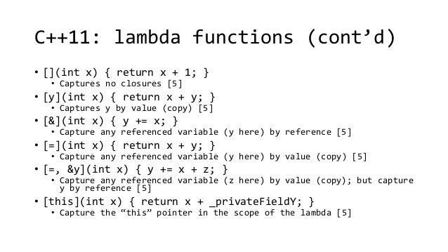C++11: lambda functions (cont'd)  • [](int x) { return x + 1; }  • Captures no closures [5]  • [y](int x) { return x + y; ...