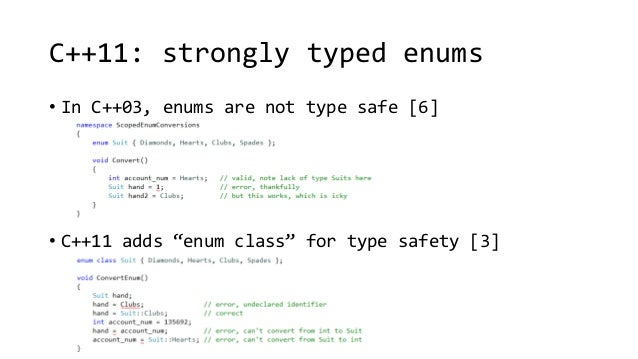 """C++11: strongly typed enums  • In C++03, enums are not type safe [6]  • C++11 adds """"enum class"""" for type safety [3]"""