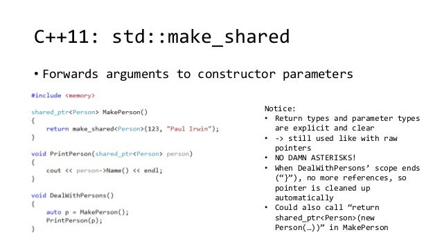 C++11: std::make_shared  • Forwards arguments to constructor parameters  Notice:  • Return types and parameter types  are ...