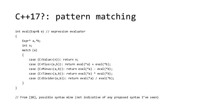 C++17?: pattern matching  int eval(Expr& e) // expression evaluator  {  Expr* a,*b;  int n;  match (e)  {  case (C<Value>(...