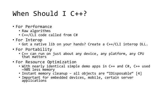 When Should I C++?  • For Performance  • Raw algorithms  • C++/CLI code called from C#  • For Interop  • Got a native lib ...