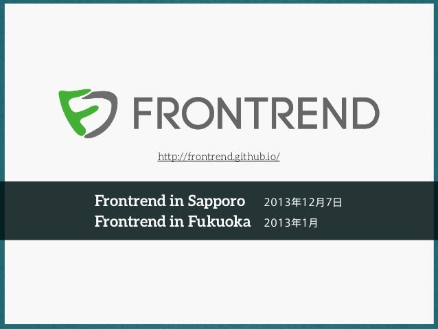 http://frontrend.github.io/  Frontrend in Sapporo Frontrend in Fukuoka  2013年12月7日 2013年1月