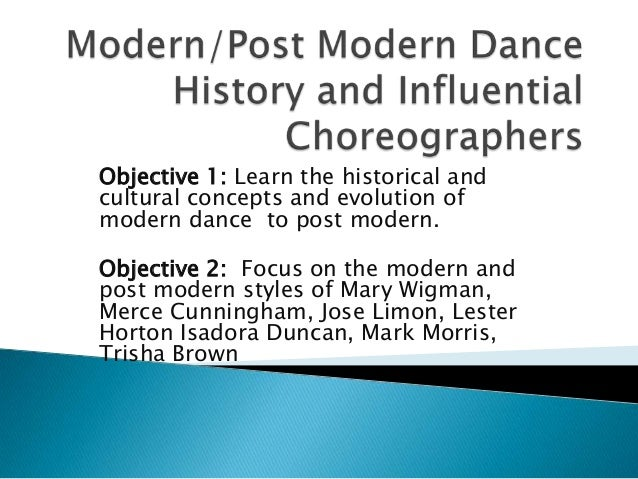 Objective 1: Learn the historical and cultural concepts and evolution of modern dance to post modern. Objective 2: Focus o...