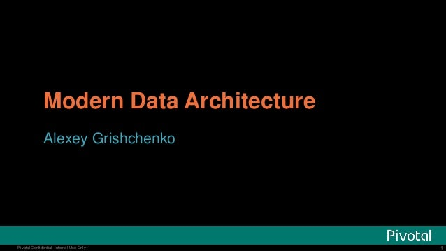 1Pivotal Confidential–Internal Use Only 1Pivotal Confidential–Internal Use Only Modern Data Architecture Alexey Grishchenko