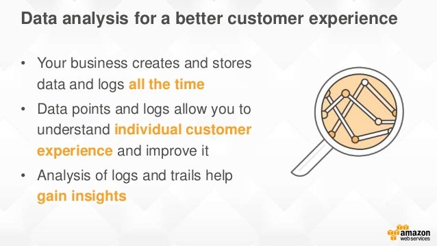 Data analysis for a better customer experience • Your business creates and stores data and logs all the time • Data points...