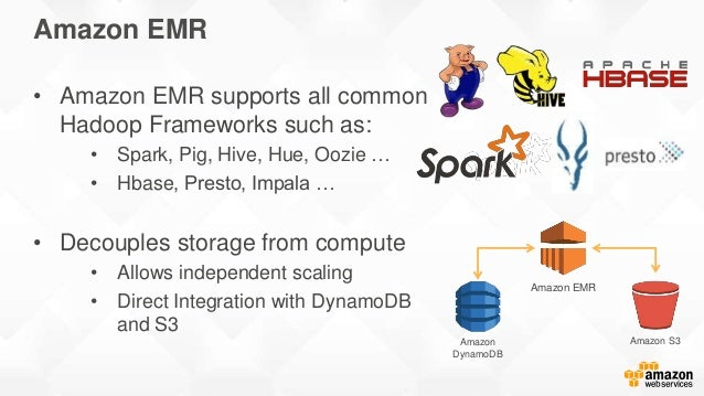 Amazon EMR • Amazon EMR supports all common Hadoop Frameworks such as: • Spark, Pig, Hive, Hue, Oozie … • Hbase, Presto, I...