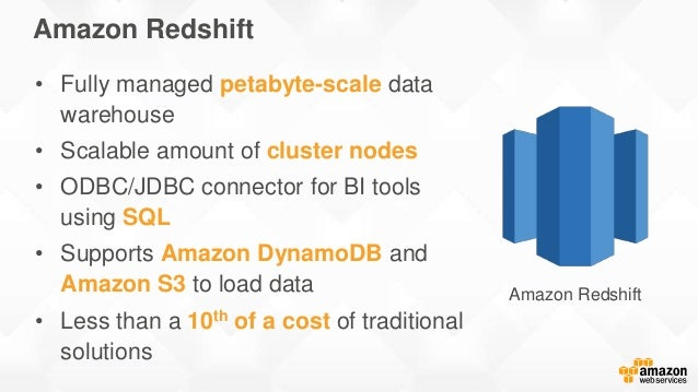 Amazon Redshift • Fully managed petabyte-scale data warehouse • Scalable amount of cluster nodes • ODBC/JDBC connector for...