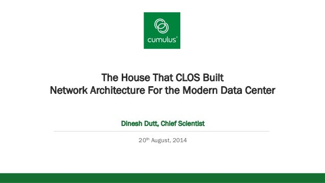 v The House That CLOS Built Network Architecture For the Modern Data Center Dinesh Dutt, Chief Scientist 20th August, 2014
