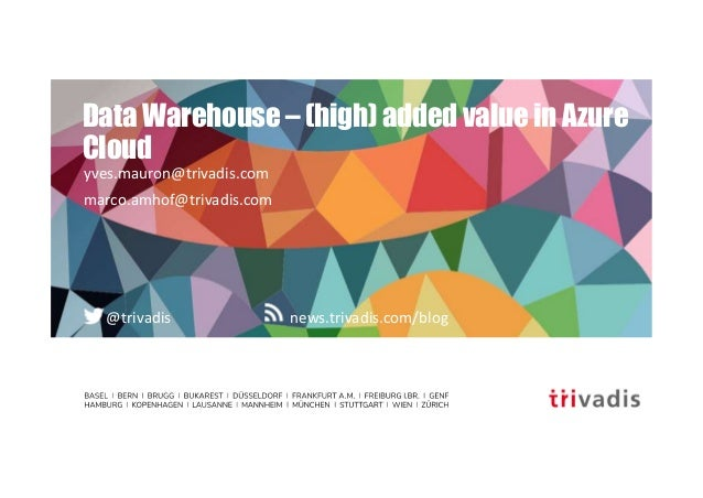news.trivadis.com/blog@trivadis Data Warehouse – (high) added value in Azure Cloud yves.mauron@trivadis.com marco.amhof@tr...