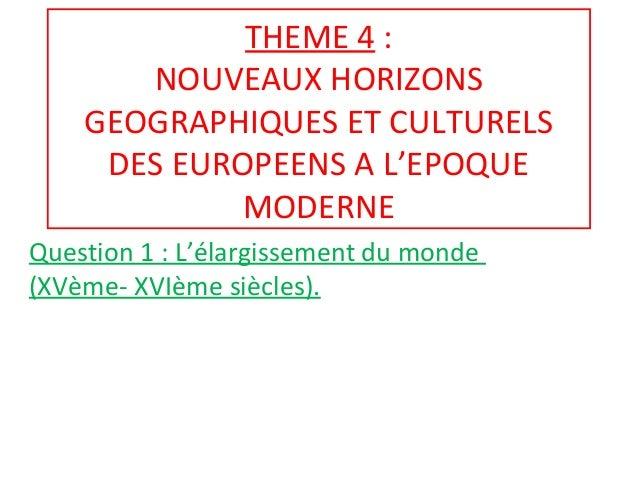 THEME 4 : NOUVEAUX HORIZONS GEOGRAPHIQUES ET CULTURELS DES EUROPEENS A L'EPOQUE MODERNE Question 1 : L'élargissement du mo...