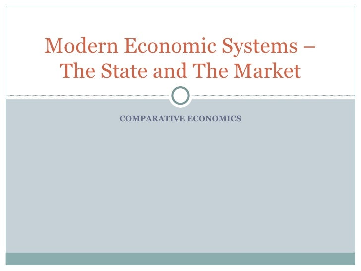COMPARATIVE ECONOMICS Modern Economic Systems – The State and The Market