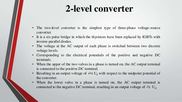 2-level converter• The two-level converter is the simplest type of three-phase voltage-source  converter.• It is a six pul...