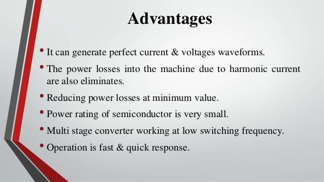Advantages• It can generate perfect current & voltages waveforms.• The power losses into the machine due to harmonic curre...