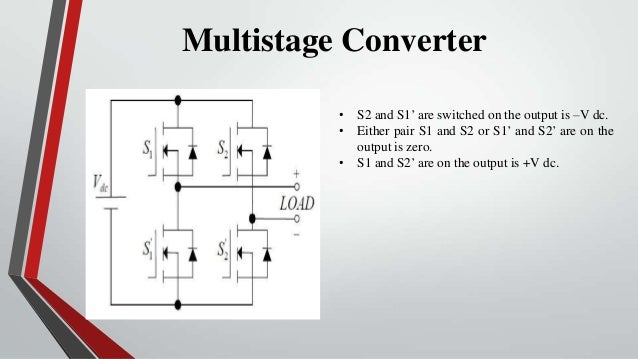 Multistage Converter          • S2 and S1' are switched on the output is –V dc.          • Either pair S1 and S2 or S1' an...